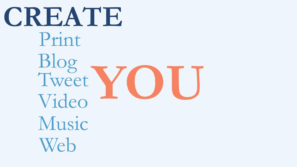 CREATE YOU Print Blog Tweet Video Music Web
