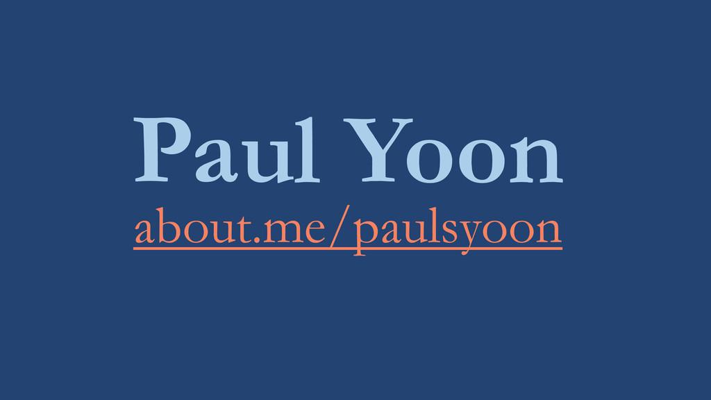 Paul Yoon about.me/paulsyoon
