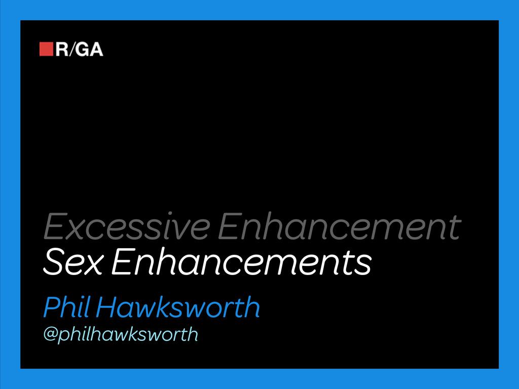 Sex Enhancements Phil Hawksworth @philhawkswort...
