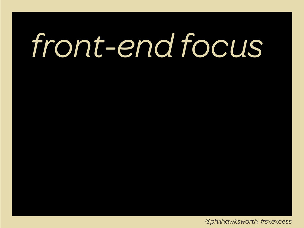 front-end focus @philhawksworth #sxexcess