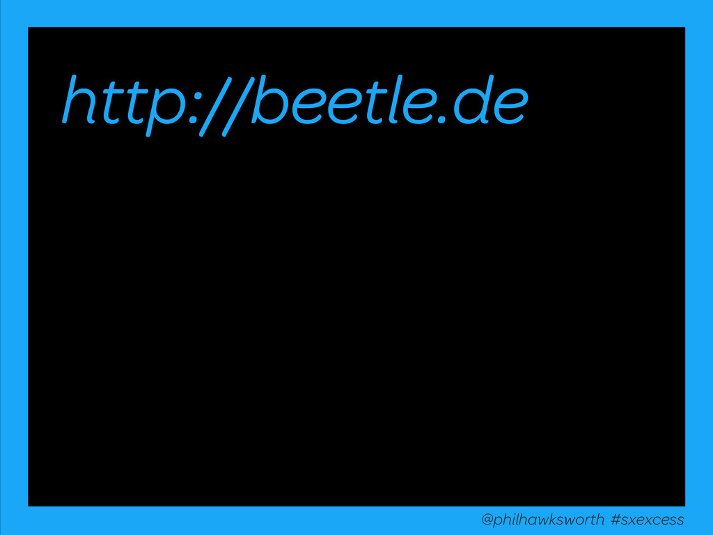 http://beetle.de @philhawksworth #excessiveenha...