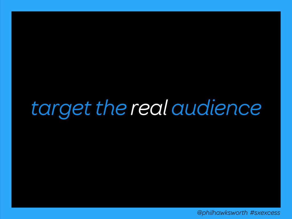 target the real audience @philhawksworth #sxexc...