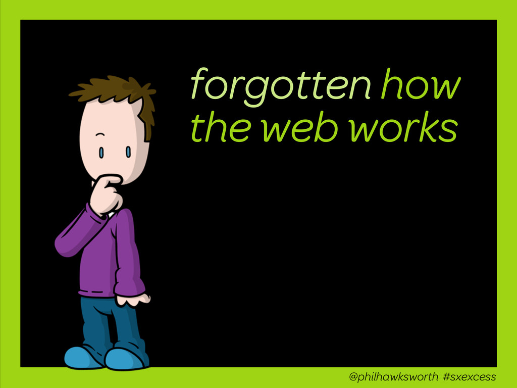 forgotten how the web works @philhawksworth #sx...