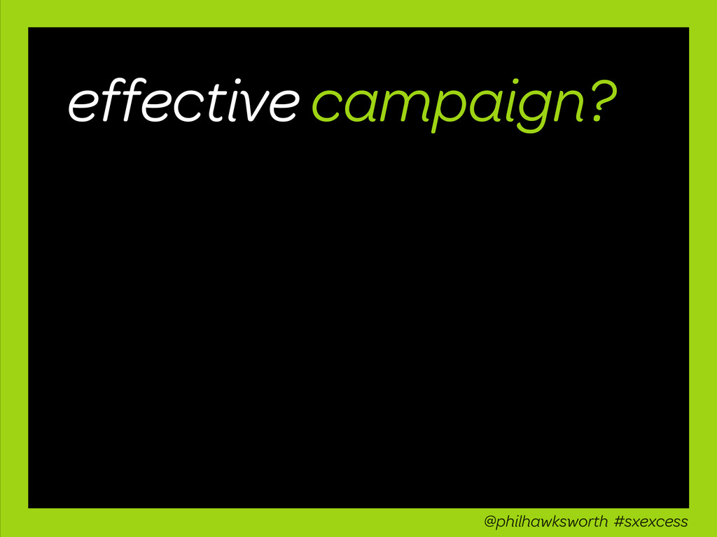 effective campaign? @philhawksworth #sxexcess