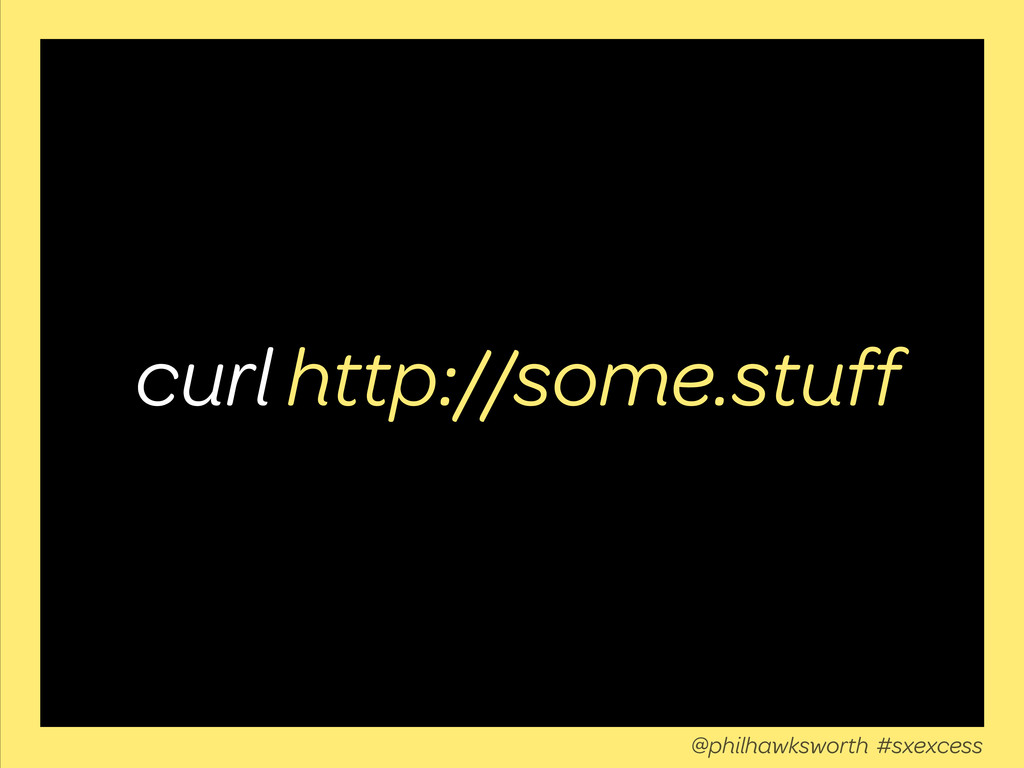 curl http://some.stuff @philhawksworth #sxexcess