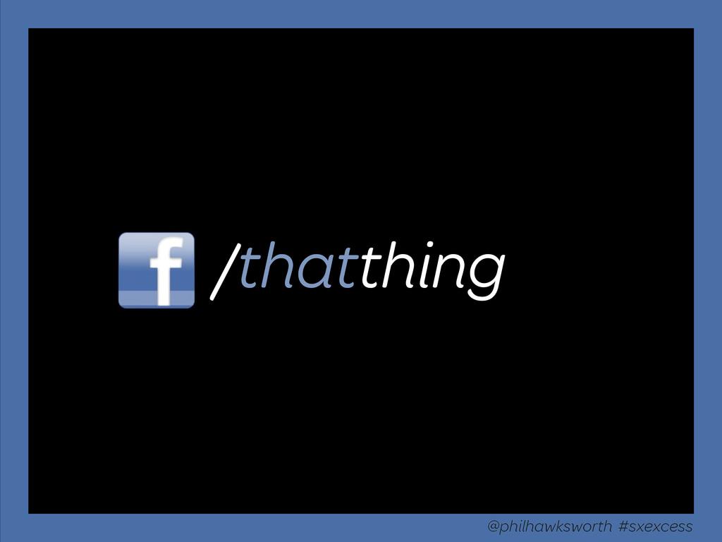 /thatthing @philhawksworth #sxexcess
