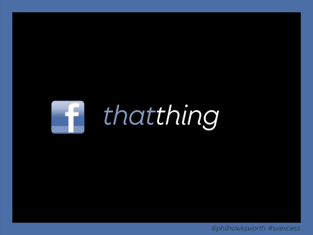 thatthing @philhawksworth #sxexcess