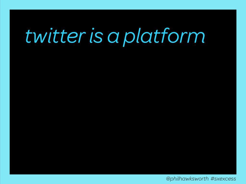 twitter is a platform @philhawksworth #sxexcess