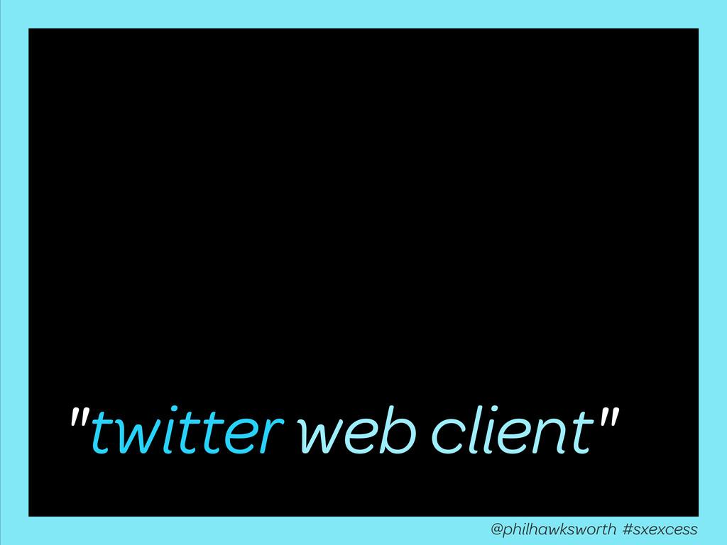 """twitter web client"" @philhawksworth #sxexcess"