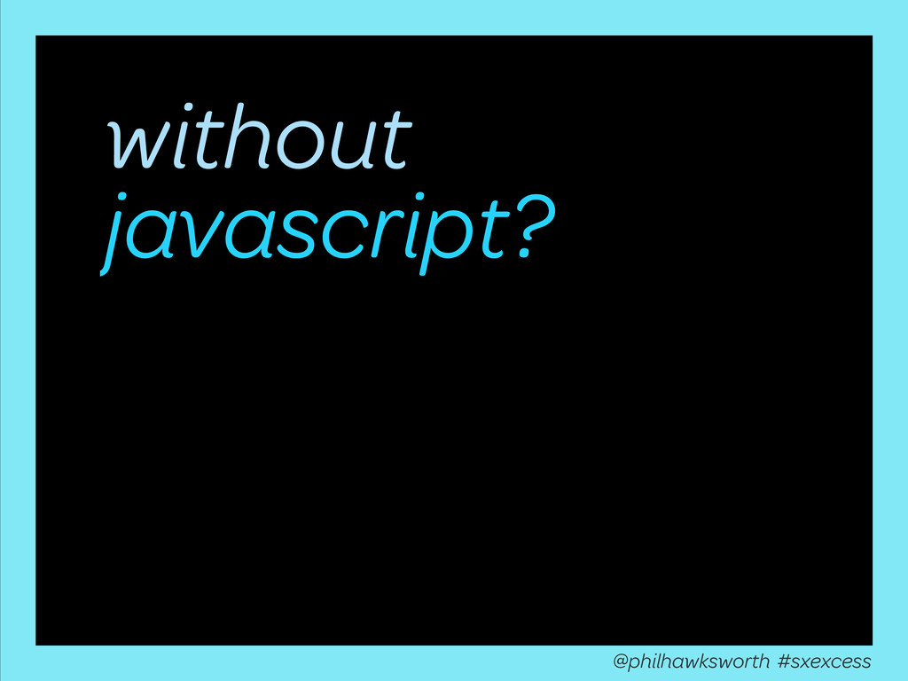 without javascript? @philhawksworth #sxexcess