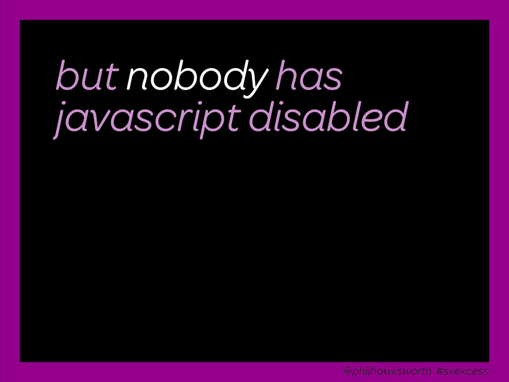 but nobody has javascript disabled @philhawkswo...