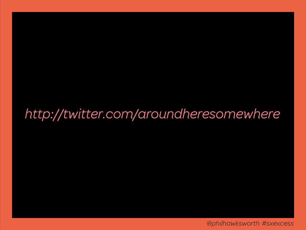 http://twitter.com/aroundheresomewhere @philhaw...