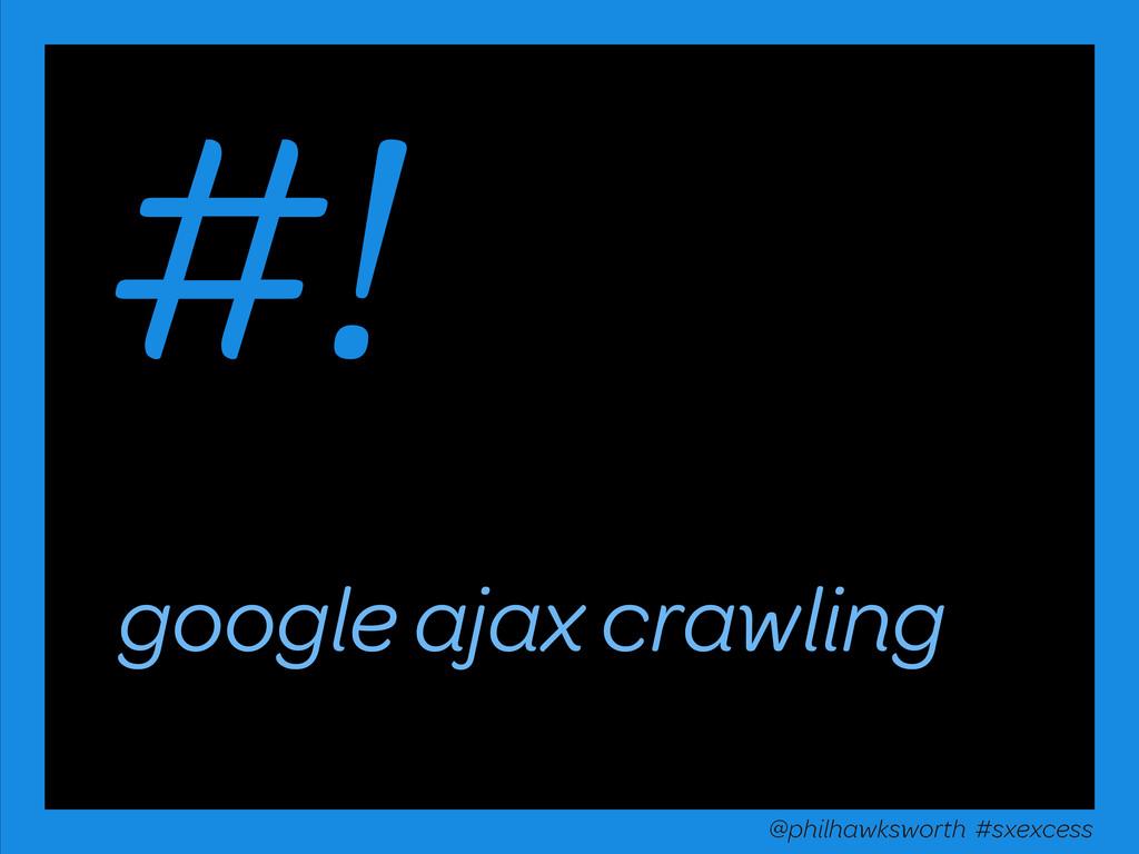 google ajax crawling #! @philhawksworth #sxexce...