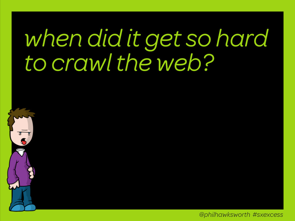 when did it get so hard to crawl the web? @phil...
