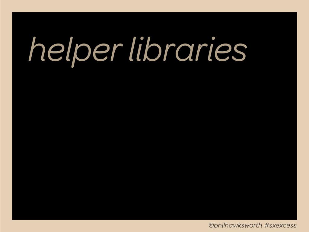 helper libraries @philhawksworth #sxexcess