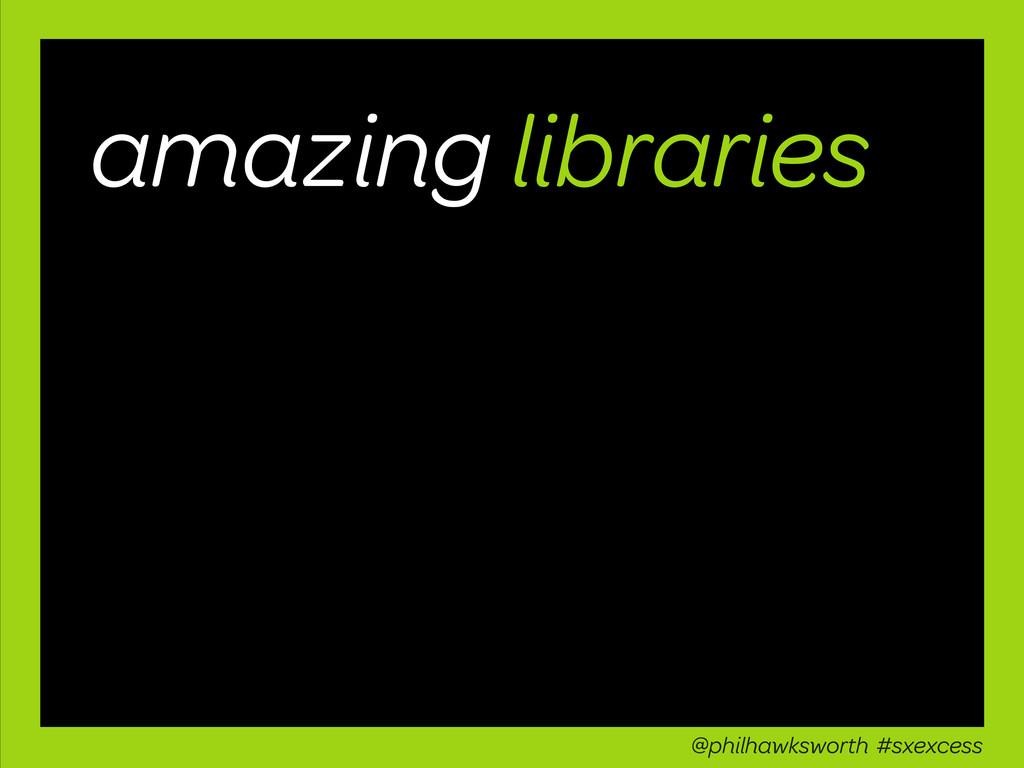 amazing libraries @philhawksworth #sxexcess
