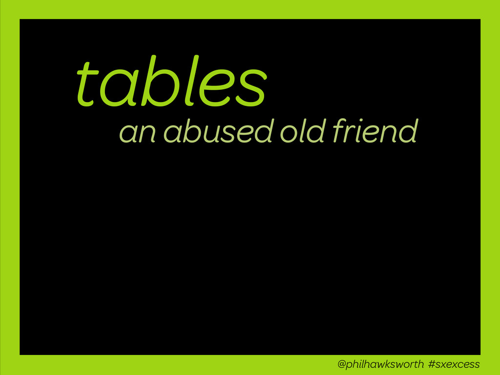 tables an abused old friend @philhawksworth #sx...