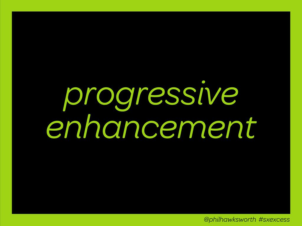 progressive enhancement @philhawksworth #sxexce...