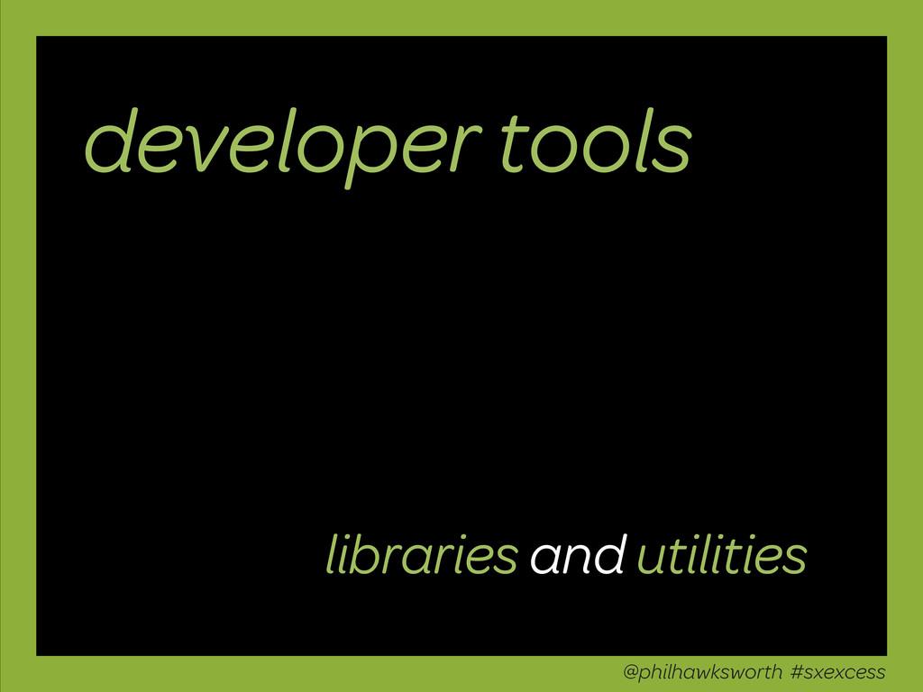 developer tools @philhawksworth #sxexcess libra...