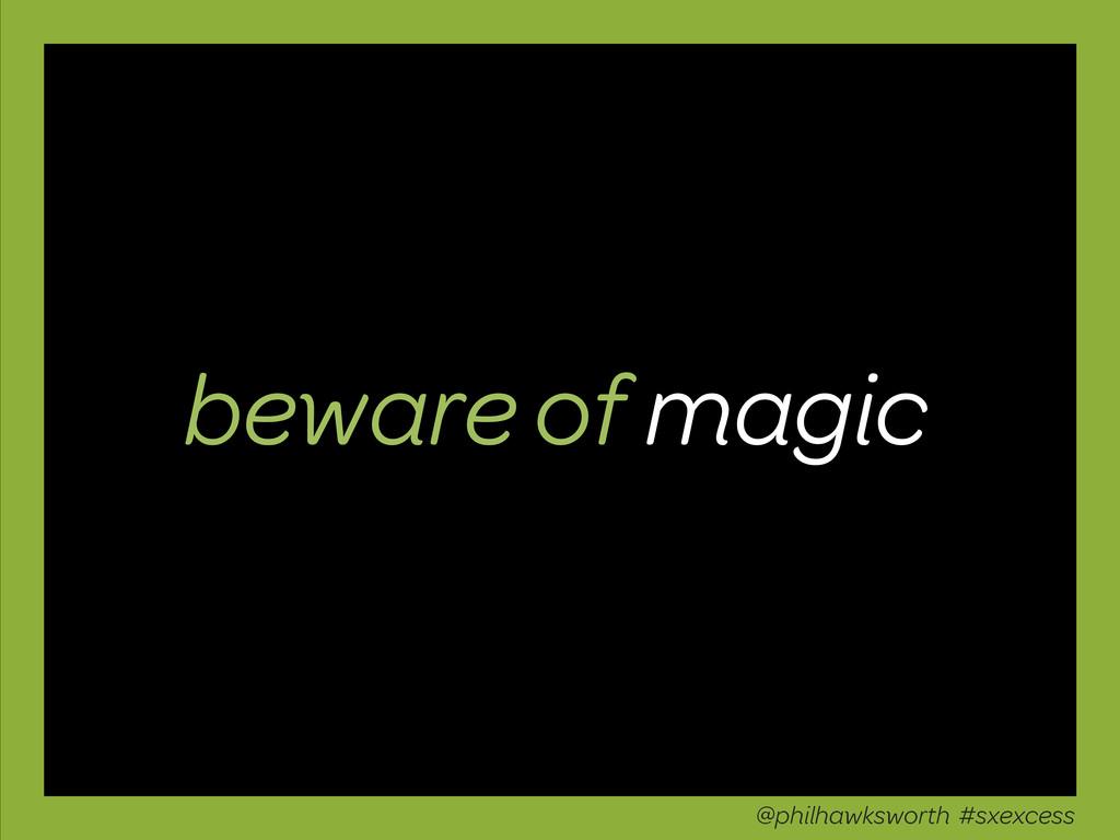 beware of magic @philhawksworth #sxexcess