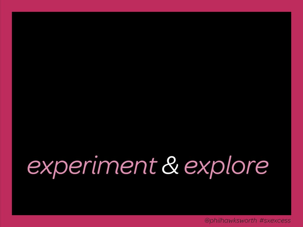 experiment & explore @philhawksworth #sxexcess