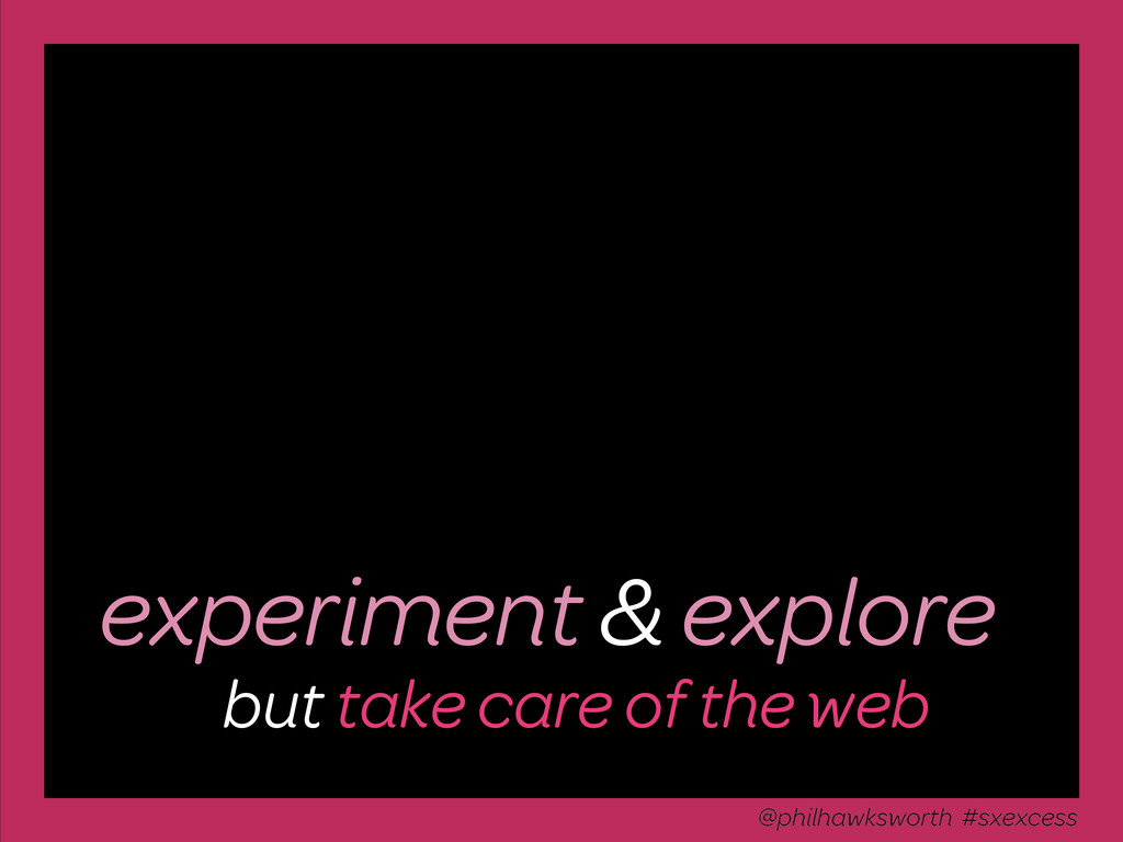 experiment & explore but take care of the web @...