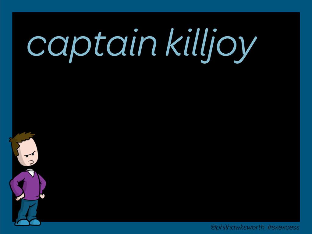 captain killjoy @philhawksworth #sxexcess