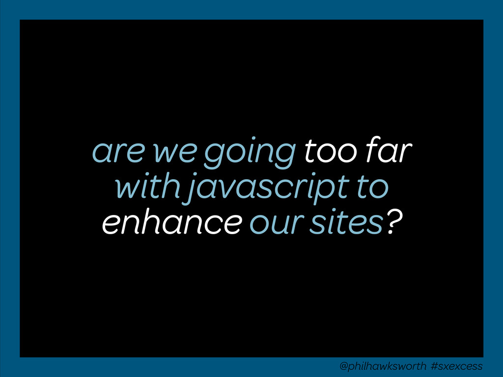 are we going too far with javascript to enhance...