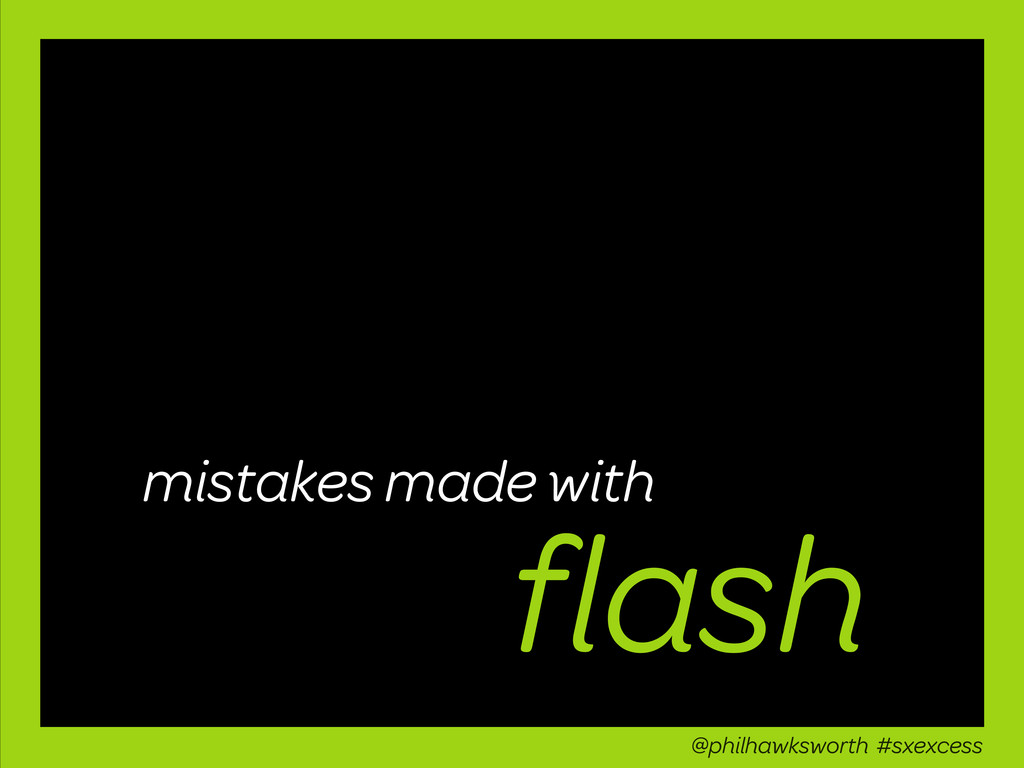 flash mistakes made with @philhawksworth #sxexce...