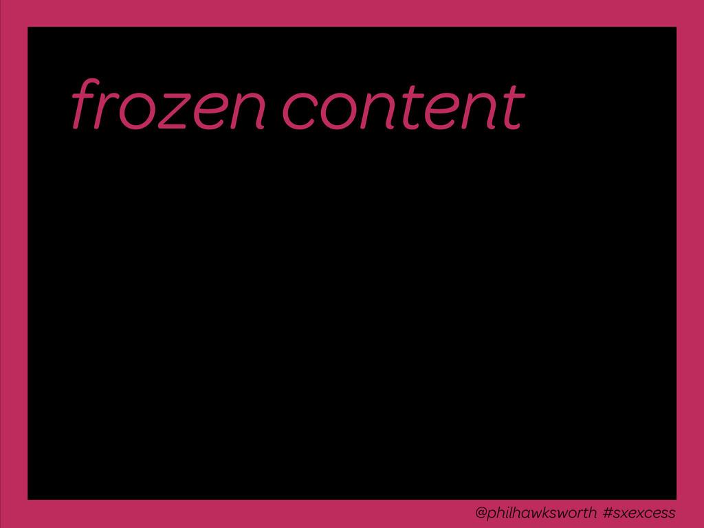 frozen content @philhawksworth #excessiveenhanc...