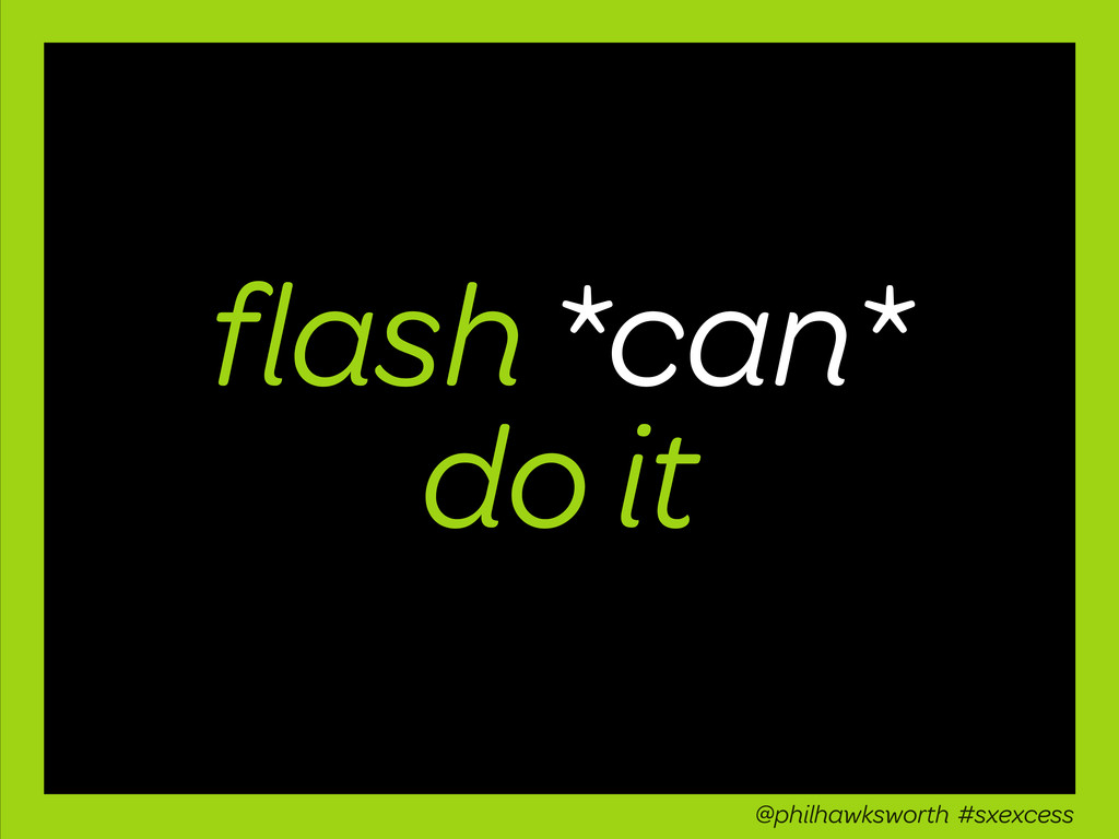 flash *can* do it @philhawksworth #sxexcess