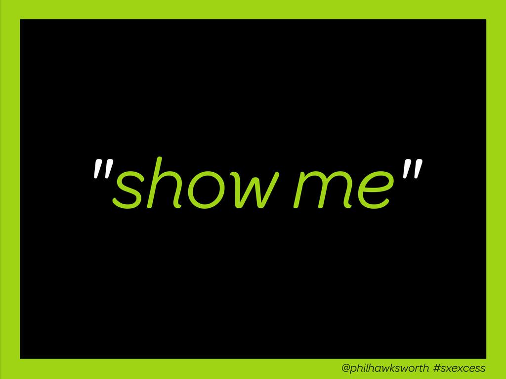 """show me"" @philhawksworth #sxexcess"