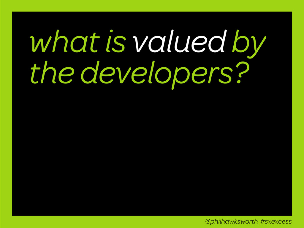 what is valued by the developers? @philhawkswor...