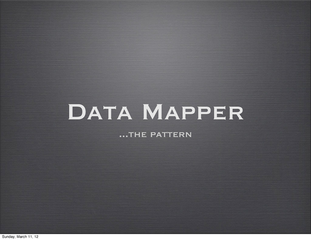 Data Mapper ...the pattern Sunday, March 11, 12