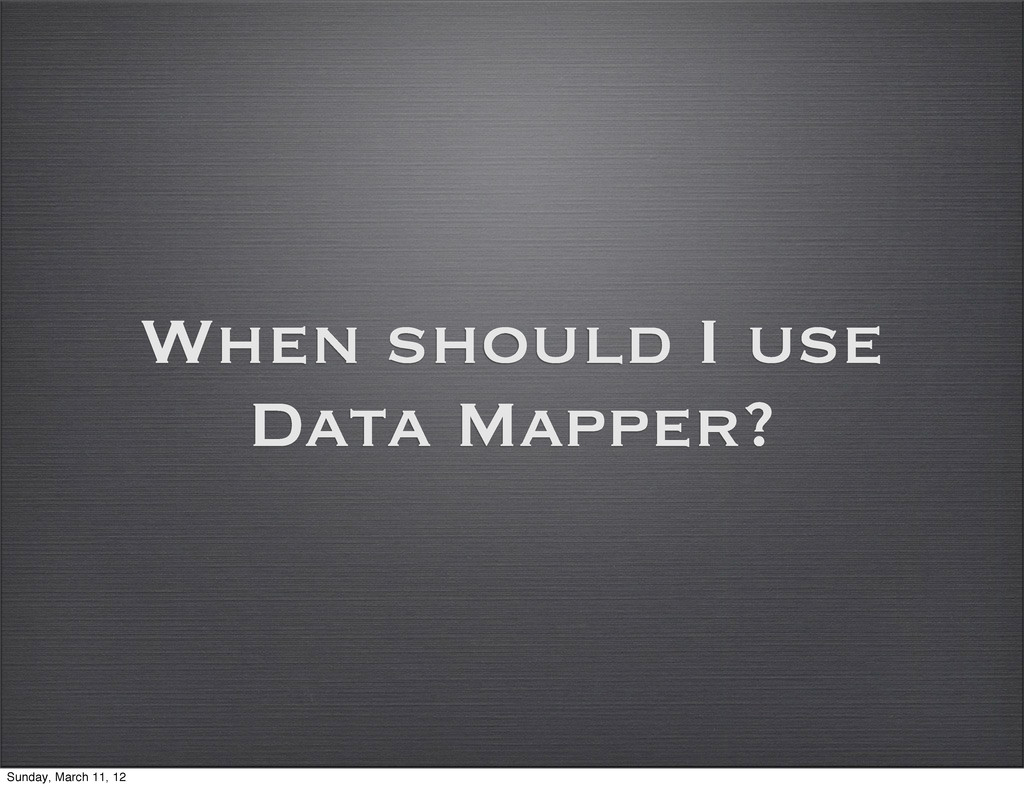 When should I use Data Mapper? Sunday, March 11...