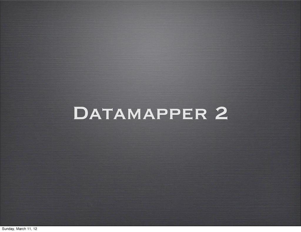 Datamapper 2 Sunday, March 11, 12