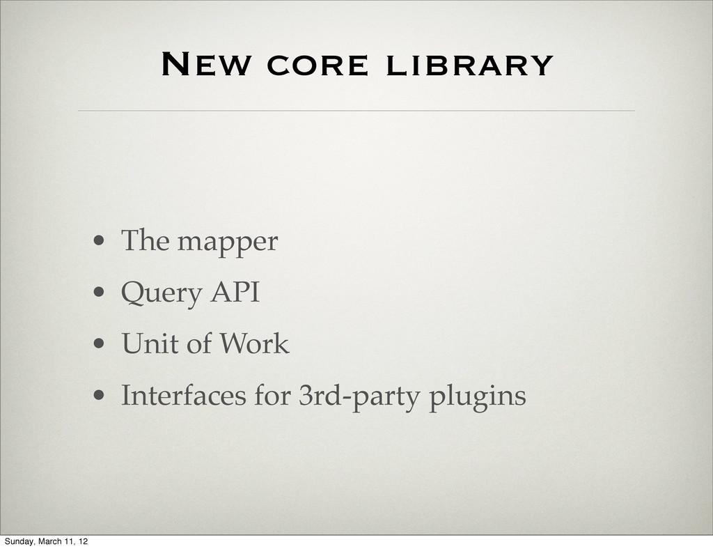 New core library • The mapper • Query API • Uni...