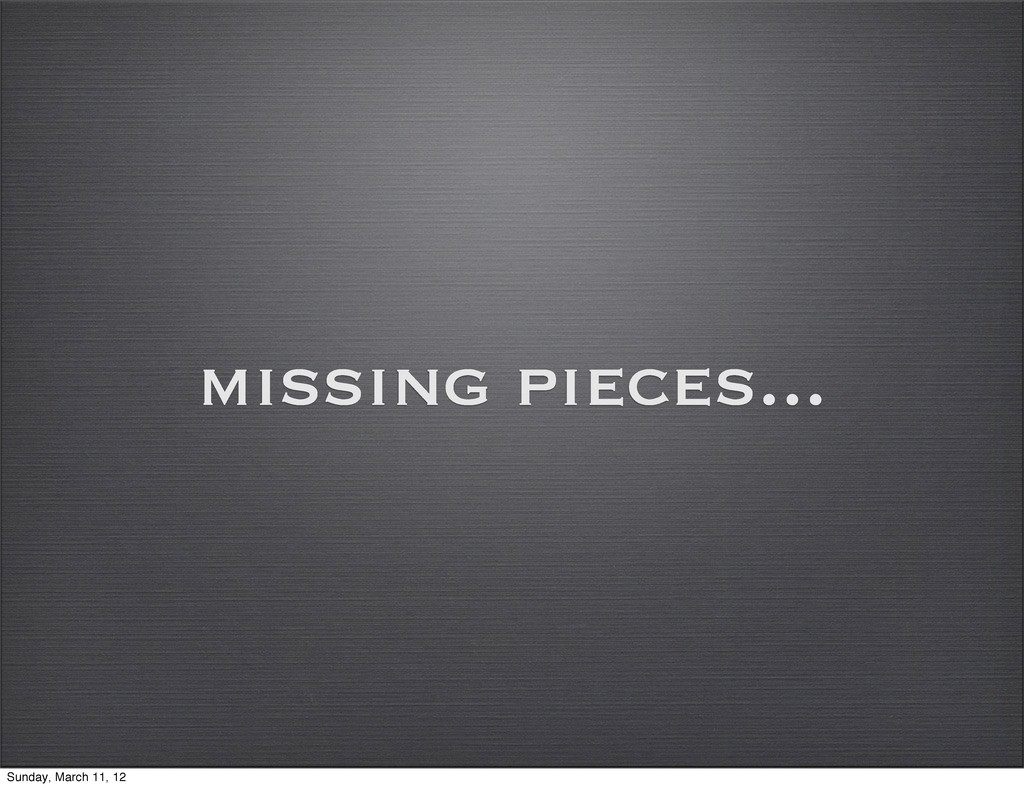 missing pieces... Sunday, March 11, 12