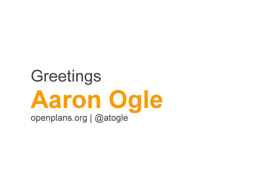 Greetings Aaron Ogle openplans.org   @atogle