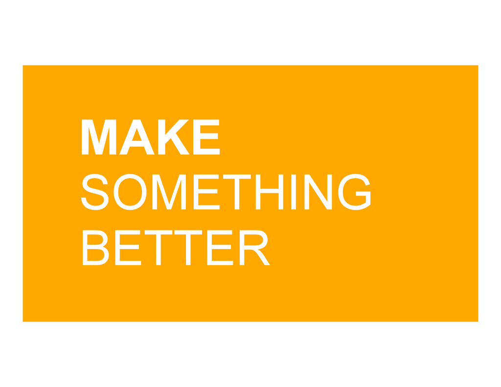 MAKE SOMETHING BETTER
