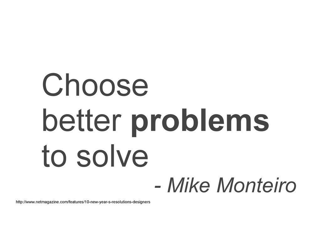 Choose better problems to solve - Mike Monteiro...