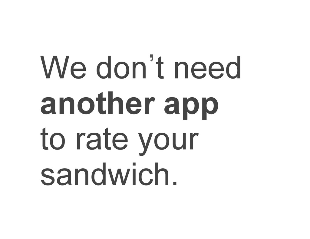 We don`t need another app to rate your sandwich.