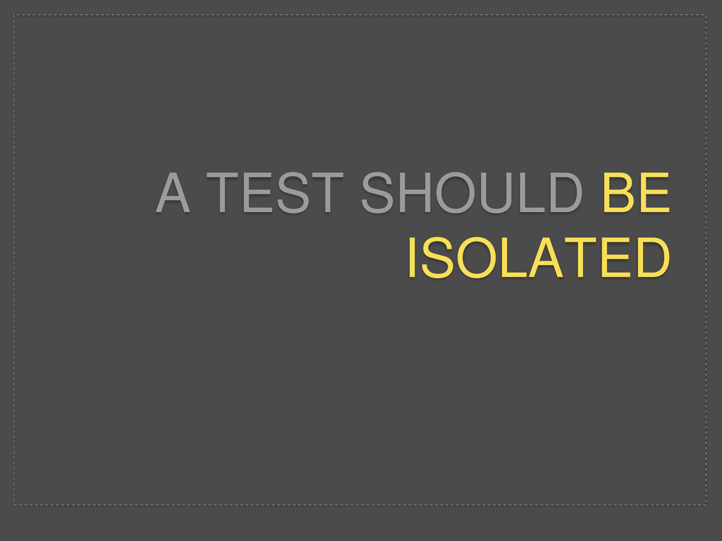 A TEST SHOULD BE ISOLATED