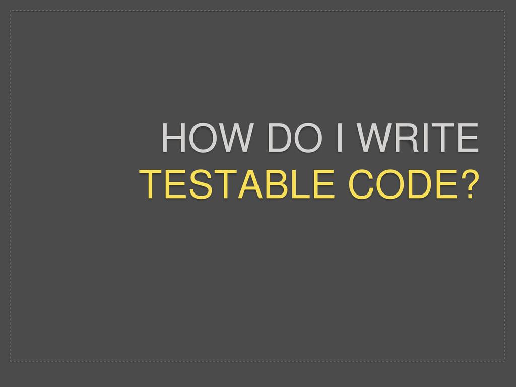 HOW DO I WRITE TESTABLE CODE?