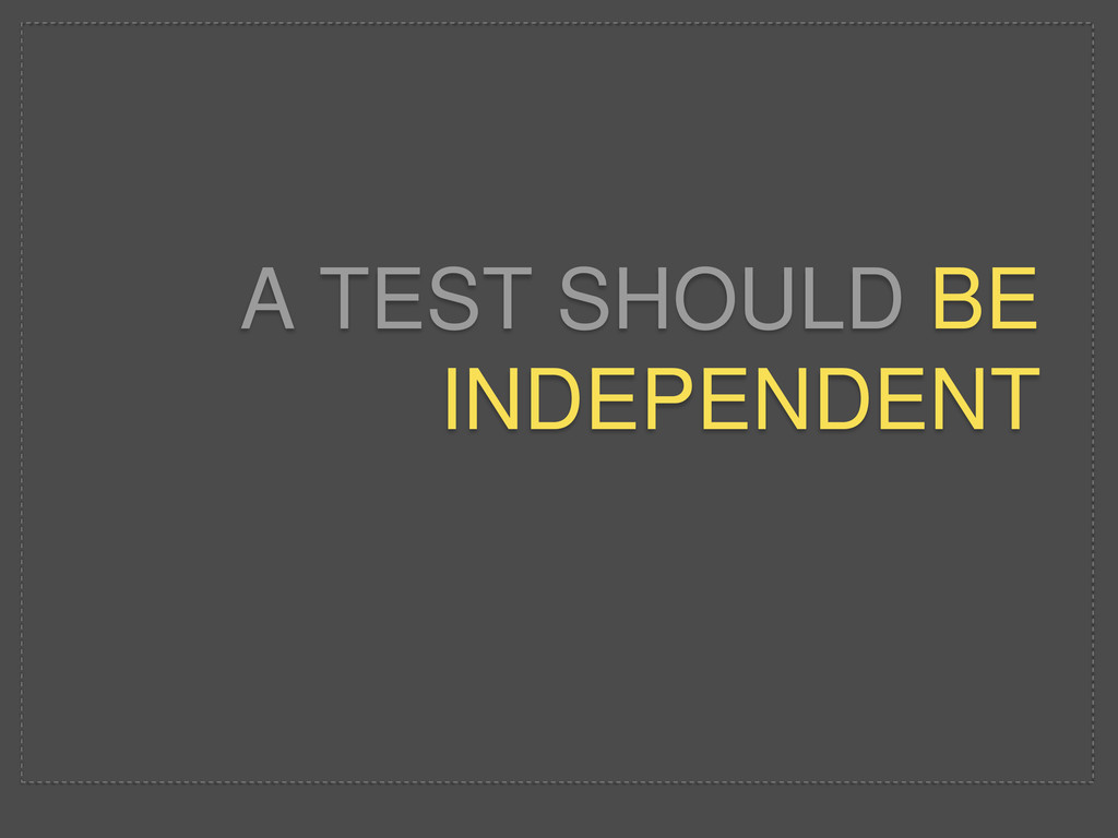 A TEST SHOULD BE INDEPENDENT