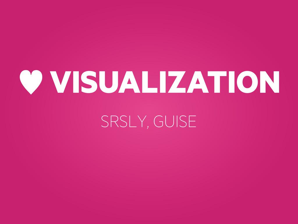 — VISUALIZATION SRSLY, GUISE