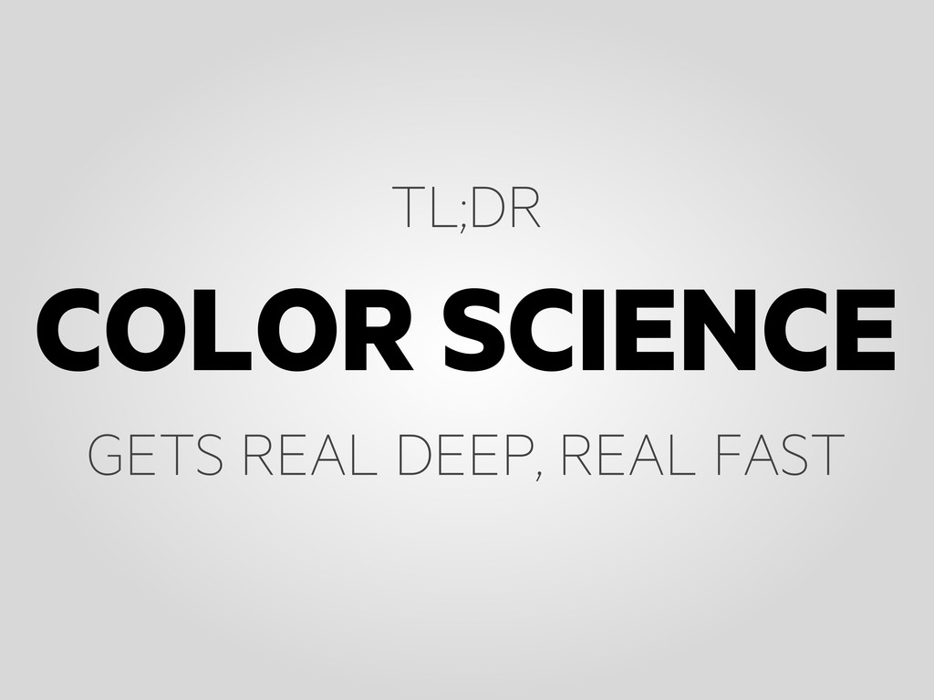 COLOR SCIENCE TL;DR GETS REAL DEEP, REAL FAST