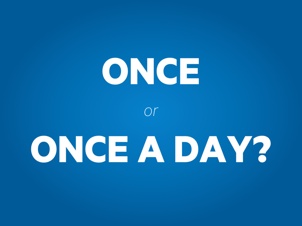 ONCE ONCE A DAY? or