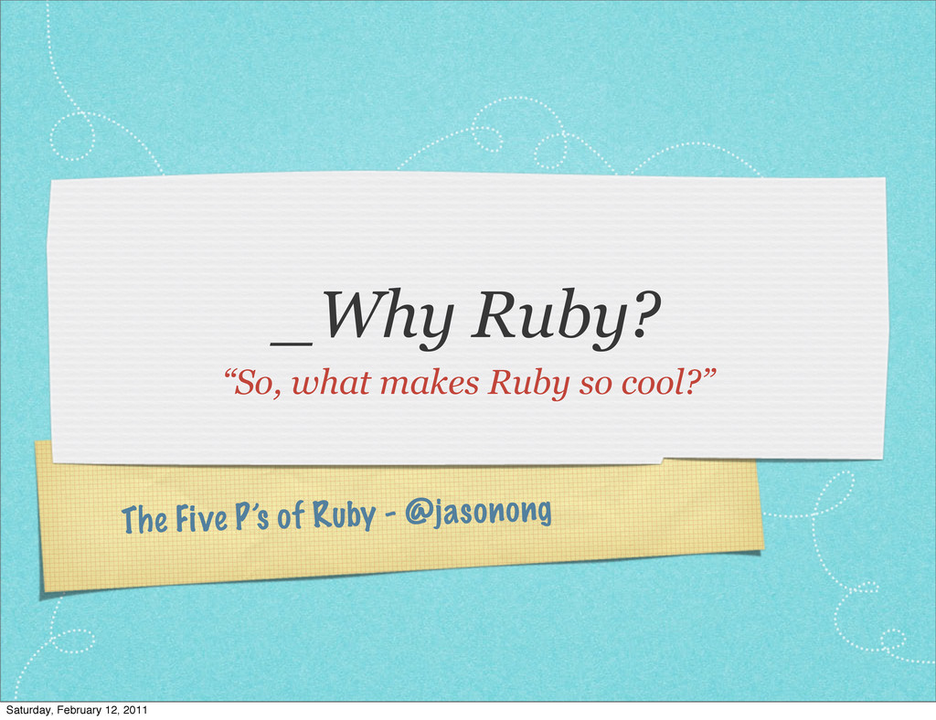 "The Five P's of Ruby - @jasonong _Why Ruby? ""So..."