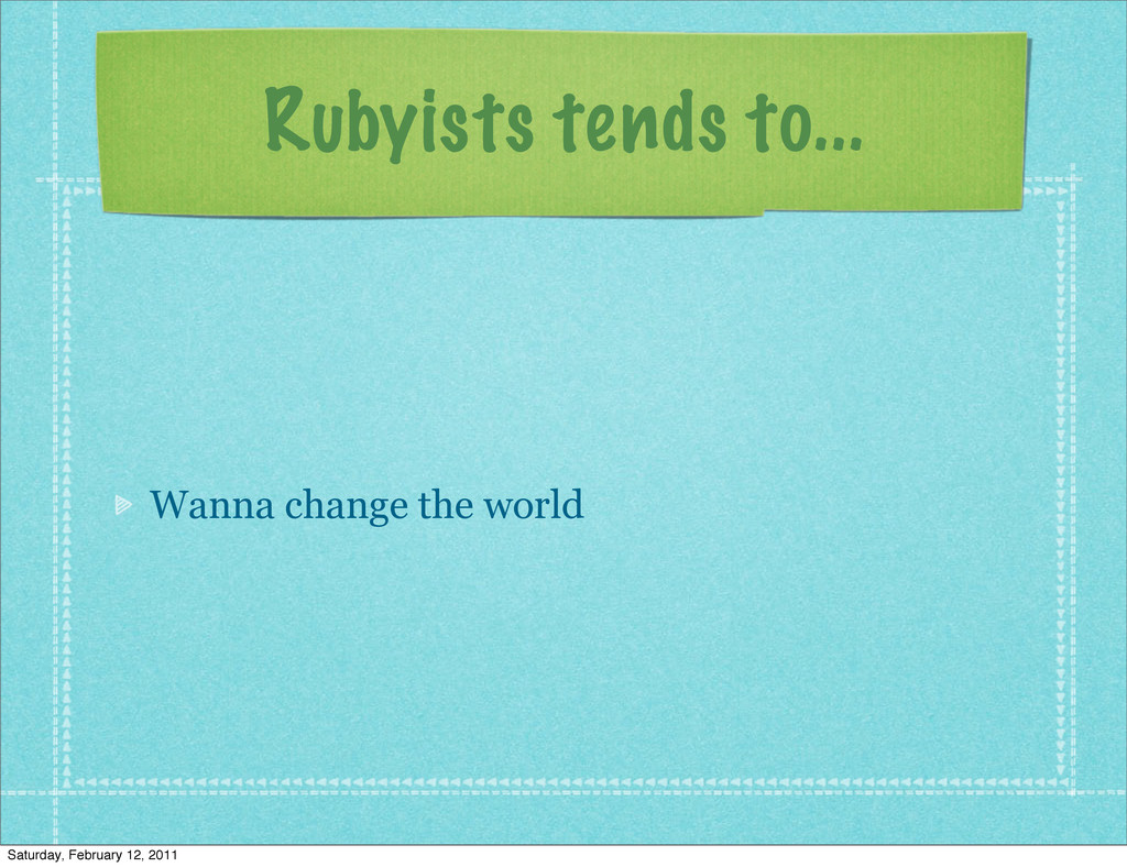 Rubyists tends to... Wanna change the world Sat...